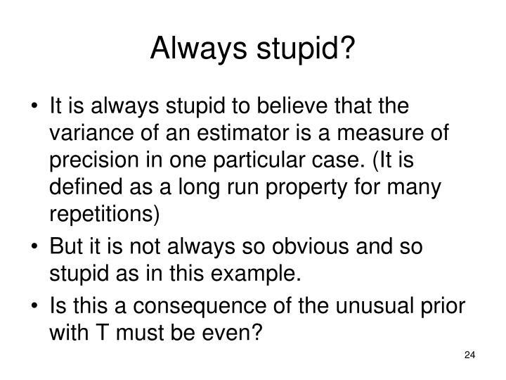 Always stupid?