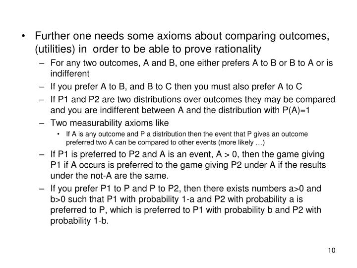 Further one needs some axioms about comparing outcomes, (utilities) in order to be able to prove rationality