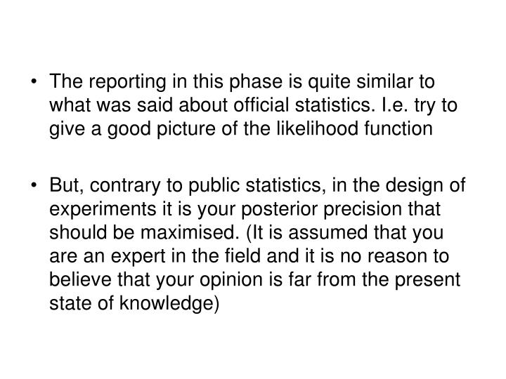 The reporting in this phase is quite similar to what was said about official statistics. I.e. try to give a good picture of the likelihood function