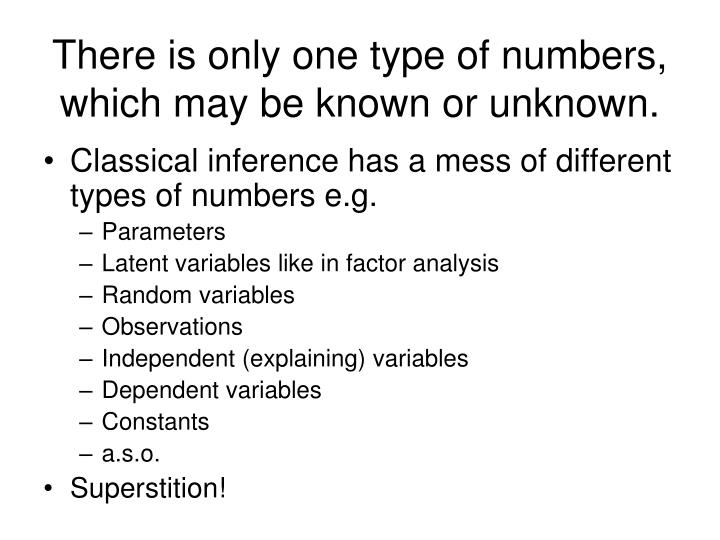 There is only one type of numbers, which may be known or unknown.
