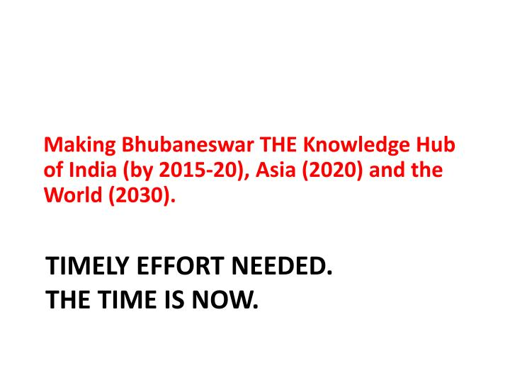 Making Bhubaneswar THE Knowledge Hub of India (by 2015-20), Asia (2020) and the  World (2030).