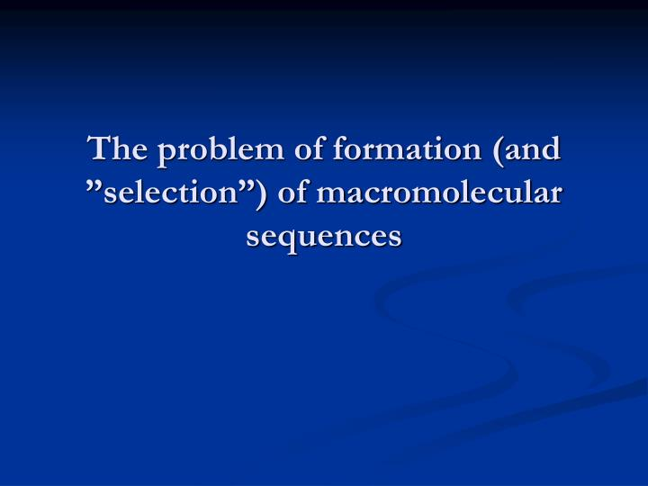 "The problem of formation (and ""selection"") of macromolecular sequences"