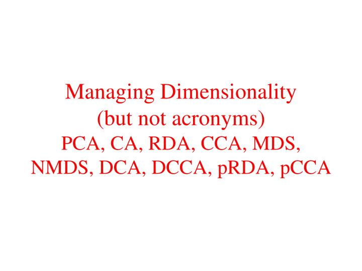 Managing dimensionality but not acronyms pca ca rda cca mds nmds dca dcca prda pcca