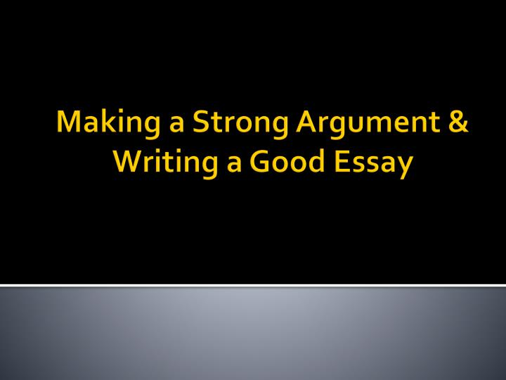 making a strong argument writing a good essay n.