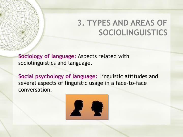 sociolinguistics sociology and language The study of the relation between language and society even though sociology doesn't deal specifically with language, sociolinguistics is derived directly from sociology.