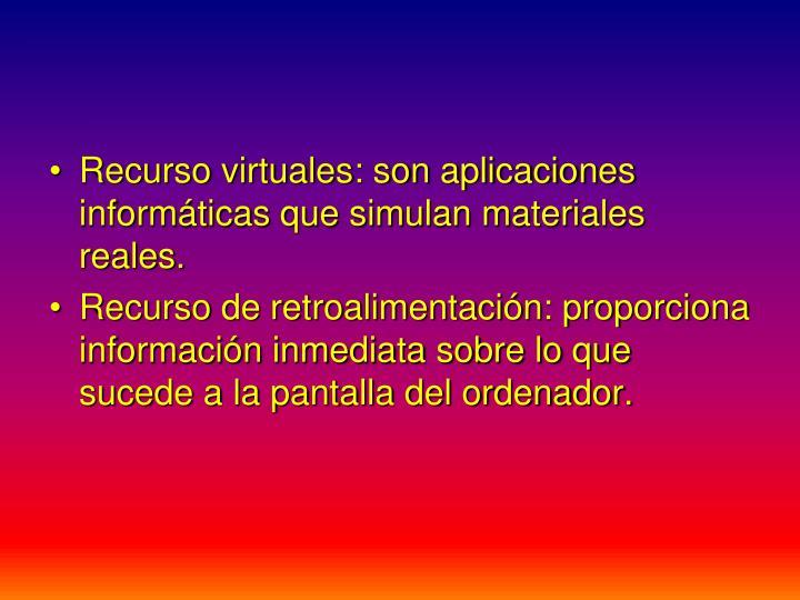 Recurso virtuales: son aplicaciones informáticas que simulan materiales reales.