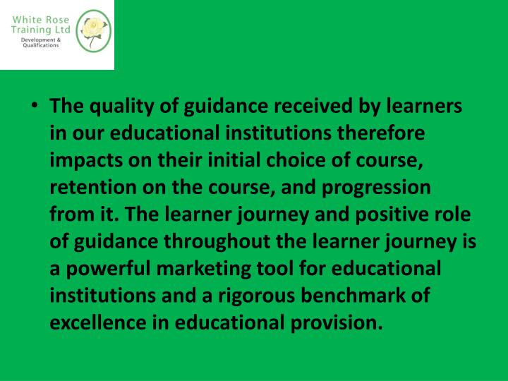 The quality of guidance received by learners in our educational institutions therefore impacts on their initial choice of course, retention on the course, and progression from it. The learner journey and positive role of guidance throughout the learner journey is a powerful marketing tool for educational institutions and a rigorous benchmark of excellence in educational provision.