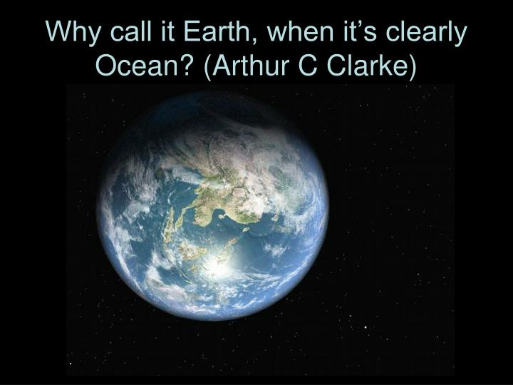 Why call it Earth, when it's clearly Ocean? (Arthur C Clarke)