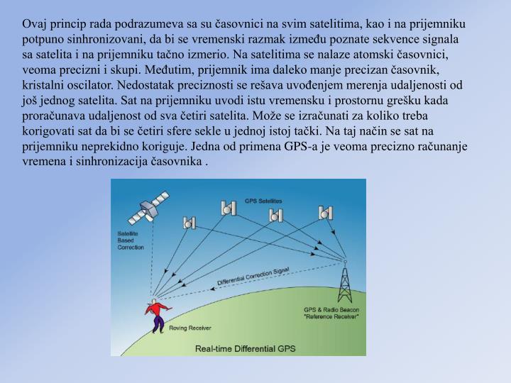 Ovaj princip rada podrazumeva sa su časovnici na svim satelitima, kao i na prijemniku potpuno sinhronizovani, da bi se vremenski razmak između poznate sekvence signala sa satelita i na prijemniku tačno izmerio. Na satelitima se nalaze atomski časovnici, veoma precizni i skupi. Međutim, prijemnik ima daleko manje precizan časovnik, kristalni oscilator. Nedostatak preciznosti se rešava uvođenjem merenja udaljenosti od još jednog satelita. Sat na prijemniku uvodi istu vremensku i prostornu grešku kada proračunava udaljenost od sva četiri satelita. Može se izračunati za koliko treba korigovati sat da bi se četiri sfere sekle u jednoj istoj tački. Na taj način se sat na prijemniku neprekidno koriguje. Jedna od primena GPS-a je veoma precizno računanje vremena i sinhronizacija časovnika .
