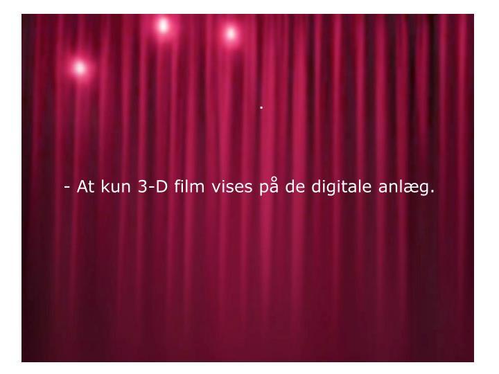 - At kun 3-D film vises på de digitale anlæg.