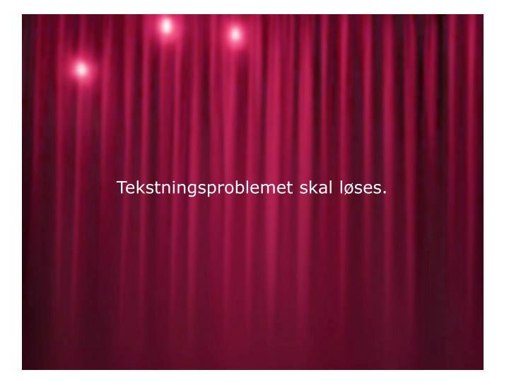 Tekstningsproblemet skal løses.
