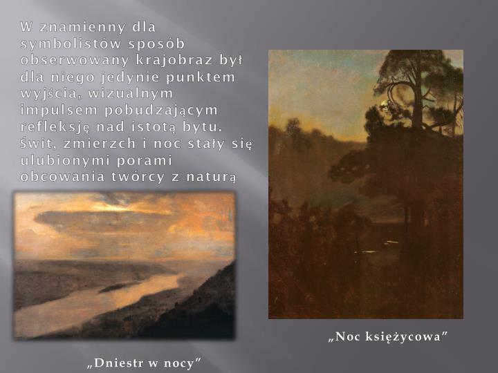 W znamienny dla symbolistów sposób obserwowany krajobraz był dla niego jedynie punktem wyjścia, wizualnym impulsem pobudzającym refleksję nad istotą bytu. Świt, zmierzch i noc stały się ulubionymi porami obcowania twórcy z
