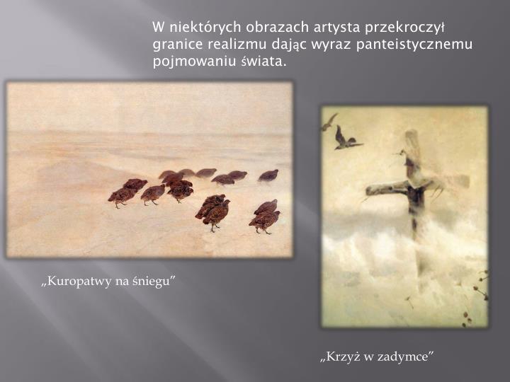 W niektórych obrazach artysta przekroczył granice realizmu dając wyraz panteistycznemu pojmowaniu