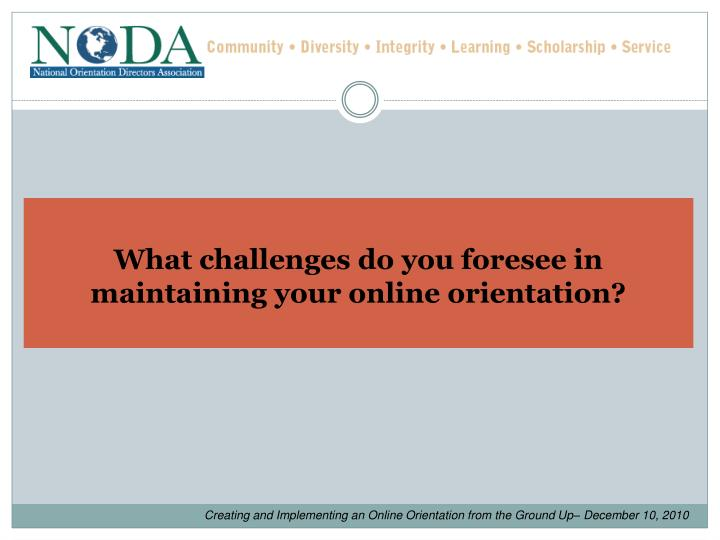 What challenges do you foresee in maintaining your online orientation?