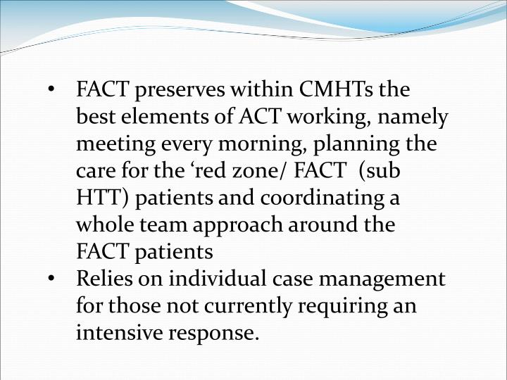 FACT preserves within CMHTs the best elements of ACT working, namely meeting every morning, planning the care for the 'red zone/ FACT  (sub HTT) patients and coordinating a whole team approach around the FACT patients
