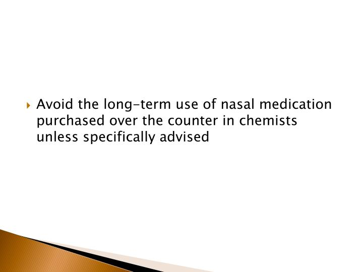 Avoid the long-term use of nasal medication purchased over the counter in chemists unless specifically advised