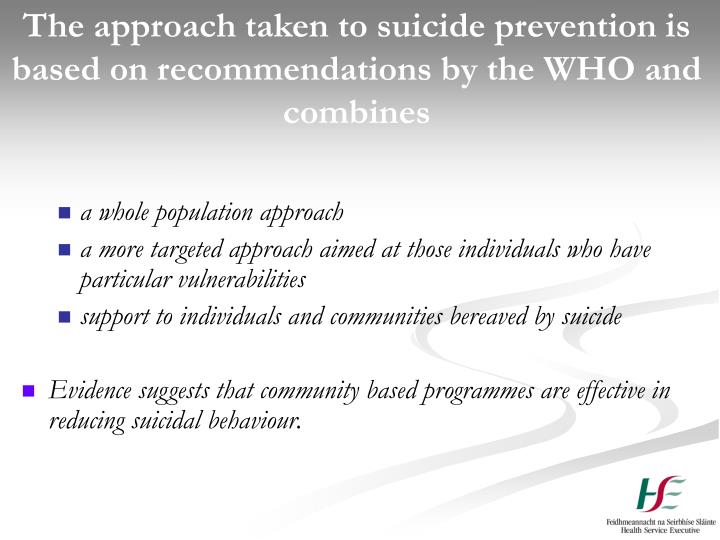 The approach taken to suicide prevention is based on recommendations by the WHO and combines