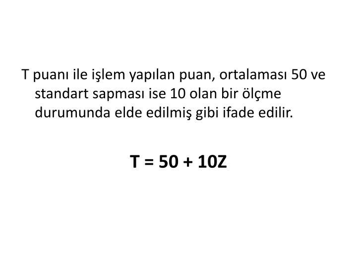 T puanı ile işlem yapılan puan, ortalaması 50 ve standart sapması ise 10 olan bir ölçme durumunda elde edilmiş gibi ifade edilir.