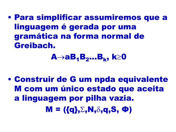 Para simplificar assumiremos que a linguagem é gerada por uma gramática na forma normal de Greibach.