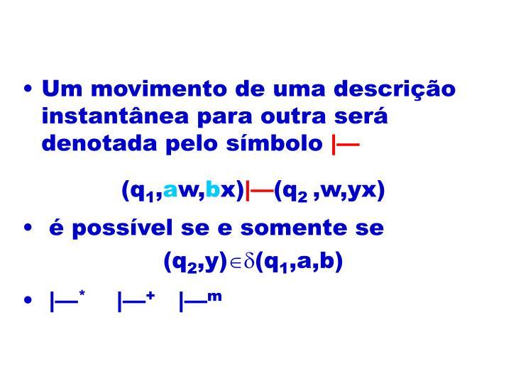 Um movimento de uma descrição instantânea para outra será denotada pelo símbolo