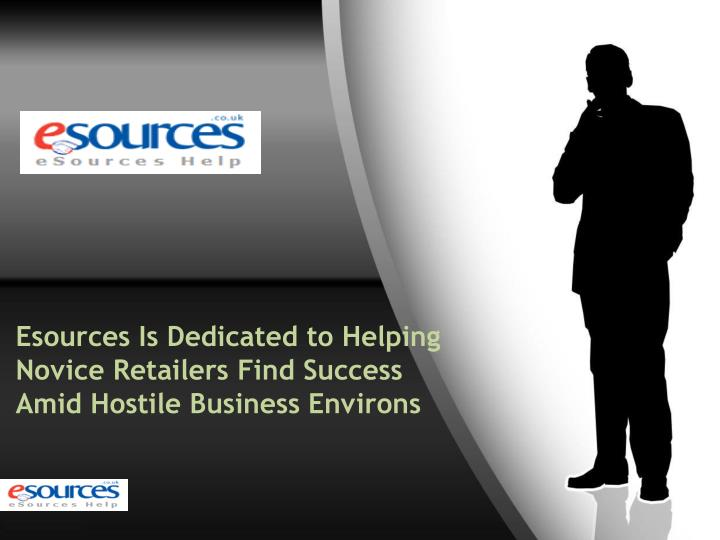 Esources is dedicated to helping novice retailers find success amid hostile business environs
