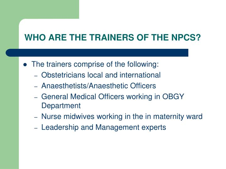 WHO ARE THE TRAINERS OF THE NPCS?