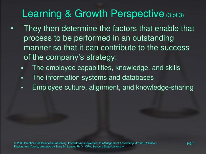 learning and growth perspective Learning and growth perspective (1) development time for designing new machines (2) improvements in manufacturing processes (3) employee education and skill levels (4) employee satisfaction improvements in these measures are likely to improve winslow 's capabilities to produce.