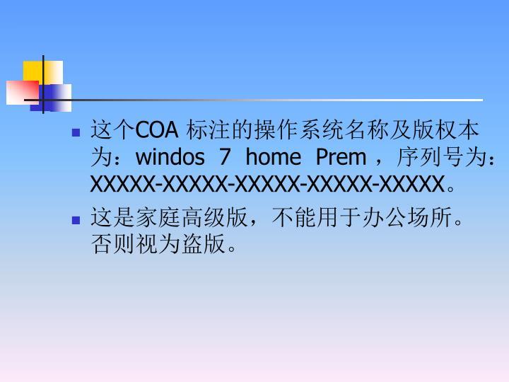 这个COA 标注的操作系统名称及版权本为:windos  7  home  Prem ,序列号为:XXXXX-XXXXX-XXXXX-XXXXX-XXXXX。