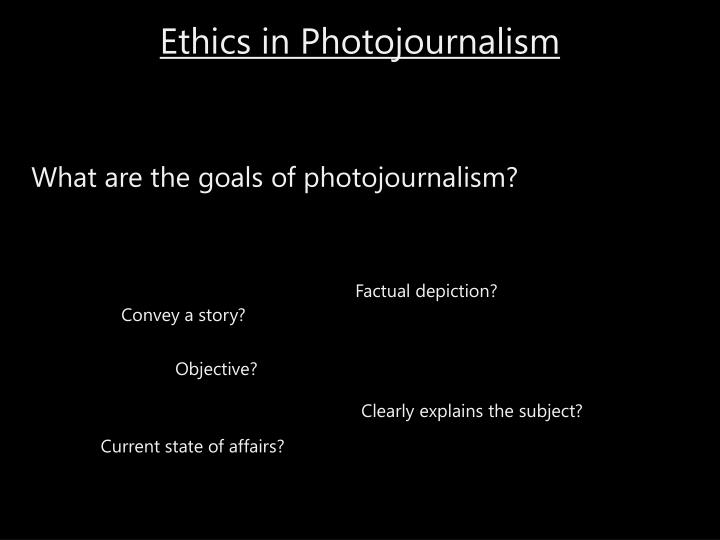 ethics photojournalism The ethics of photojournalism thinking about manipulation, reality, taste and standards brian walski brian walski isn t everything we re looking at real – a free powerpoint ppt presentation (displayed as a flash slide show) on powershowcom.