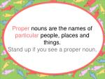 proper nouns are the names of particular people places and things stand up if you see a proper noun
