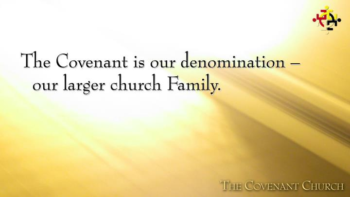 The Covenant is our denomination – our larger church Family.