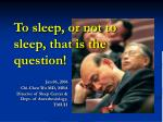 to sleep or not to sleep that is the question