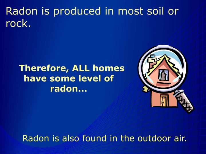 Radon is produced in most soil or rock.