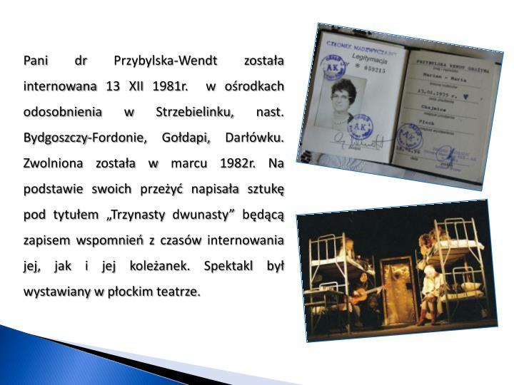"""Pani dr Przybylska-Wendt została internowana 13 XII 1981r.  w ośrodkach odosobnienia w Strzebielinku, nast. Bydgoszczy-Fordonie, Gołdapi, Darłówku. Zwolniona została w marcu 1982r. Na podstawie swoich przeżyć napisała sztukę pod tytułem """"Trzynasty dwunasty"""" będącą zapisem wspomnień z czasów internowania jej, jak i jej koleżanek. Spektakl był wystawiany w płockim teatrze."""