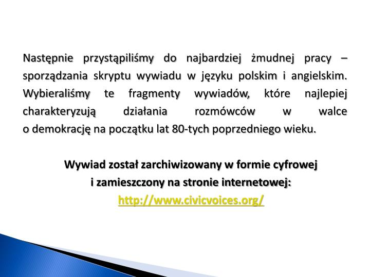Następnie przystąpiliśmy do najbardziej żmudnej pracy – sporządzania skryptu wywiadu w języku polskim i angielskim. Wybieraliśmy te fragmenty wywiadów, które najlepiej charakteryzują działania rozmówców w walce