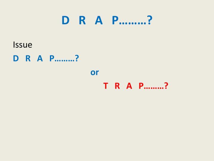 D   R   A   P………?
