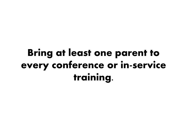 Bring at least one parent to every conference or in-service training.