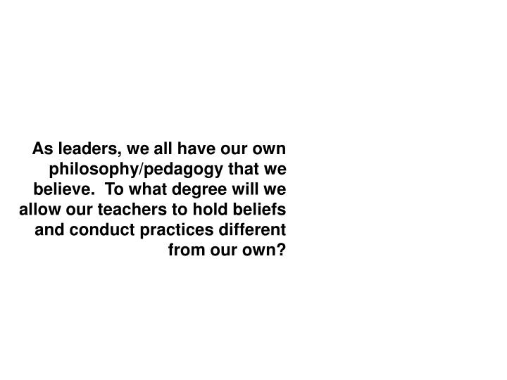 As leaders, we all have our own philosophy/pedagogy that we believe.  To what degree will we allow our teachers to hold beliefs and conduct practices different from our own?