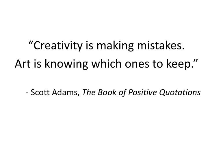 """""""Creativity is making mistakes."""