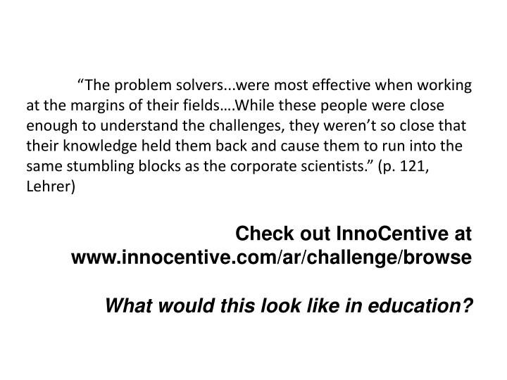 """""""The problem solvers...were most effective when working at the margins of their fields….While these people were close enough to understand the challenges, they weren't so close that their knowledge held them back and cause them to run into the same stumbling blocks as the corporate scientists."""" (p. 121, Lehrer)"""