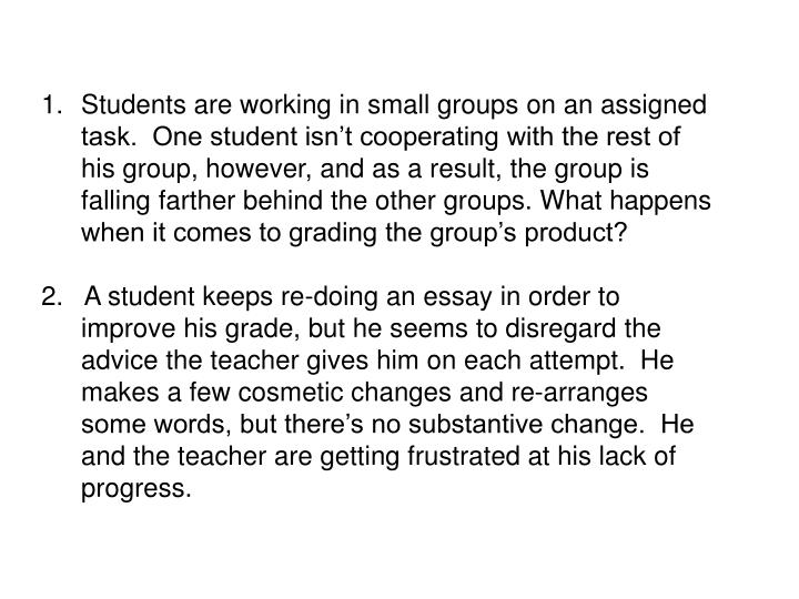Students are working in small groups on an assigned task.  One student isn't cooperating with the rest of his group, however, and as a result, the group is falling farther behind the other groups. What happens when it comes to grading the group's product?