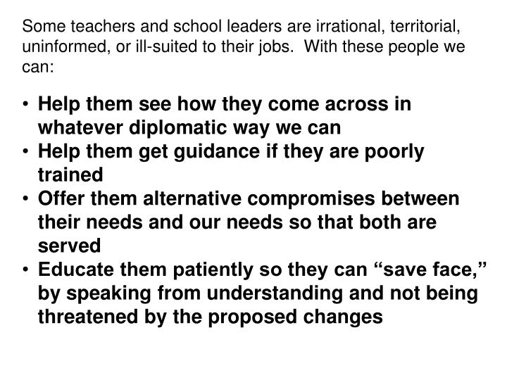 Some teachers and school leaders are irrational, territorial, uninformed, or ill-suited to their jobs.  With these people we can: