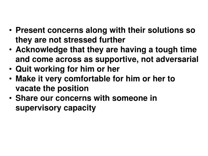Present concerns along with their solutions so they are not stressed further