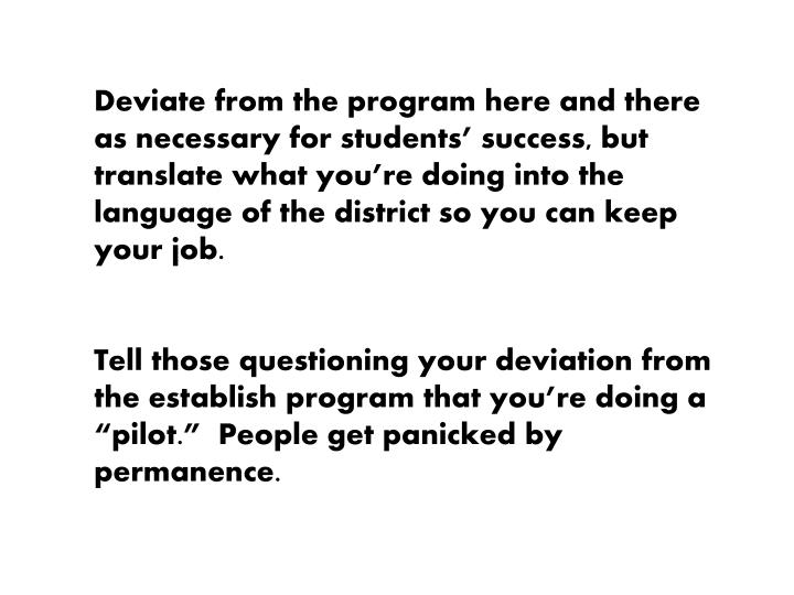 Deviate from the program here and there as necessary for students' success, but translate what you're doing into the language of the district so you can keep your job.