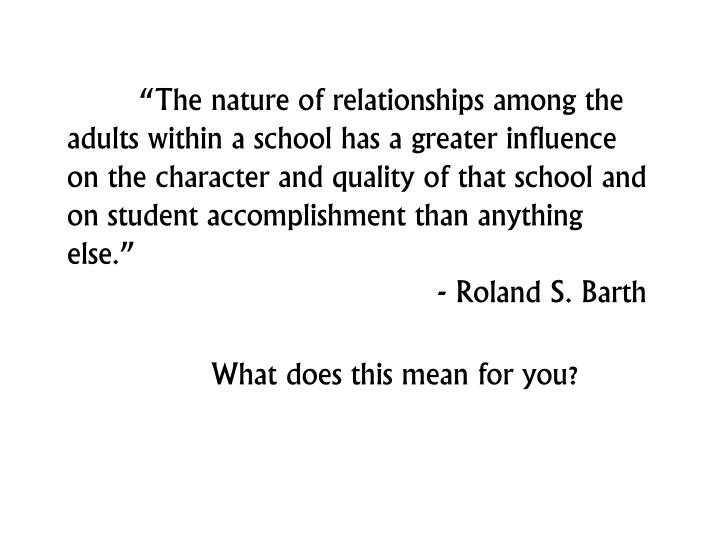 """""""The nature of relationships among the adults within a school has a greater influence on the character and quality of that school and on student accomplishment than anything else."""""""