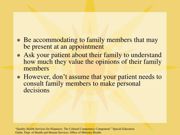 Be accommodating to family members that may be present at an appointment