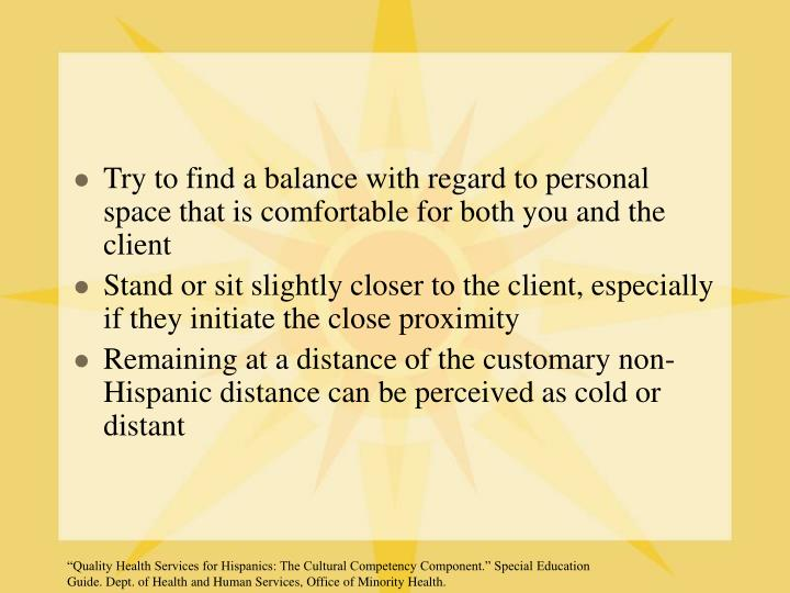 Try to find a balance with regard to personal space that is comfortable for both you and the client