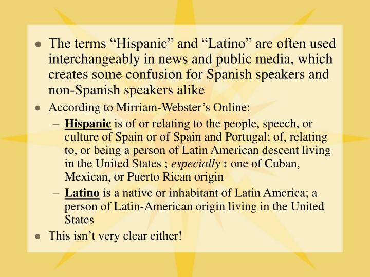 "The terms ""Hispanic"" and ""Latino"" are often used interchangeably in news and public media, which creates some confusion for Spanish speakers and non-Spanish speakers alike"