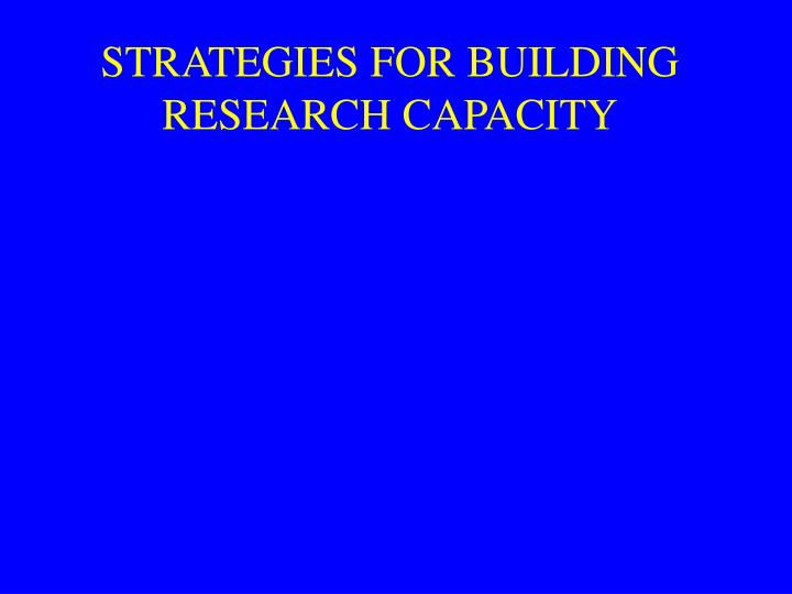 STRATEGIES FOR BUILDING RESEARCH CAPACITY