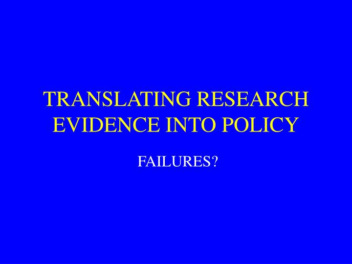 TRANSLATING RESEARCH EVIDENCE INTO POLICY